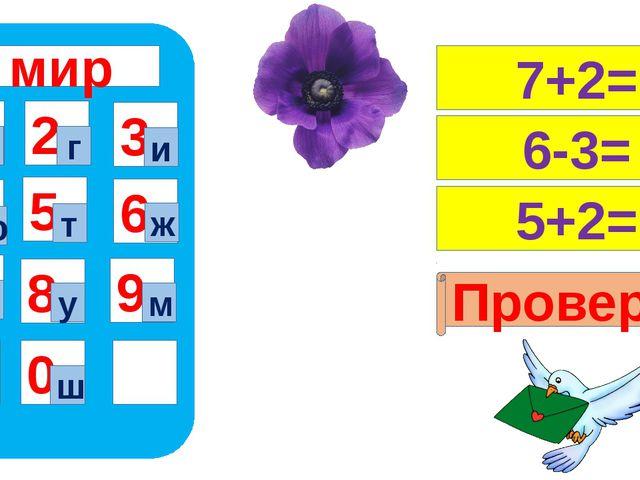 мир 1 4 7 5 8 0 9 6 2 3 а ш г и ю т ж р у м 7+2= 6-3= 5+2= Проверка