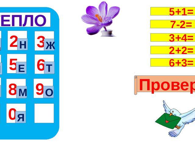 ТЕПЛО 1 4 7 5 8 0 9 6 2 3 Ц Я Н Ж Л Е Т П М О Проверка 5+1= 7-2= 3+4= 2+2= 6...