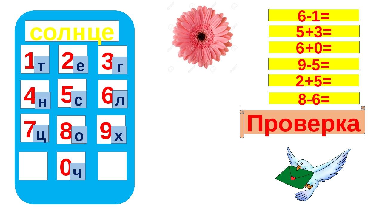 солнце 1 4 7 5 8 0 9 6 2 3 т ч е г н с л ц о х Проверка 6-1= 5+3= 6+0= 9-5=...