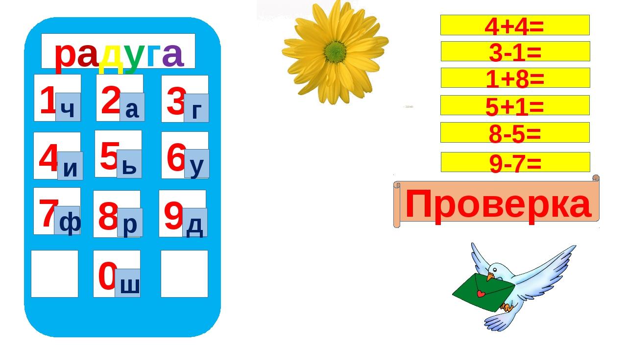 радуга 1 4 7 5 8 0 9 6 2 3 ч ш а г и ь у ф р д Проверка 4+4= 3-1= 1+8= 5+1=...