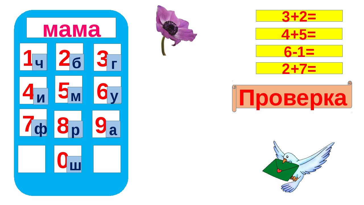 мама 1 4 7 5 8 0 9 6 2 3 ч ш б г и м у ф р а Проверка 3+2= 4+5= 6-1= 2+7=
