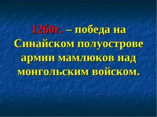 1260г. – победа на Синайском полуострове армии мамлюков над монгольским войск