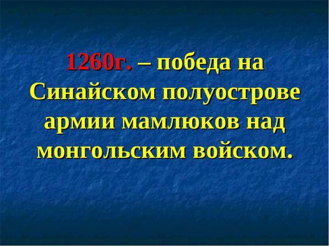 1260г. – победа на Синайском полуострове армии мамлюков над монгольским войск...
