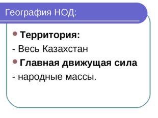 География НОД: Территория: - Весь Казахстан Главная движущая сила - народные