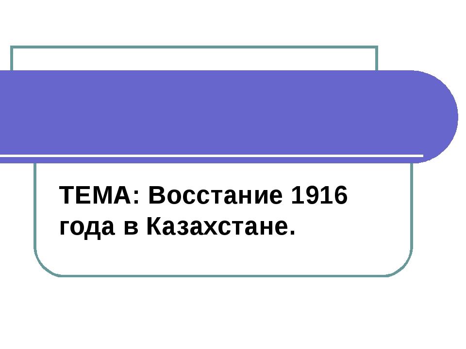 ТЕМА: Восстание 1916 года в Казахстане.