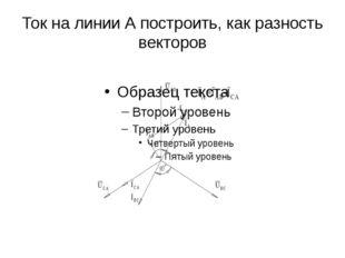 Ток на линии А построить, как разность векторов