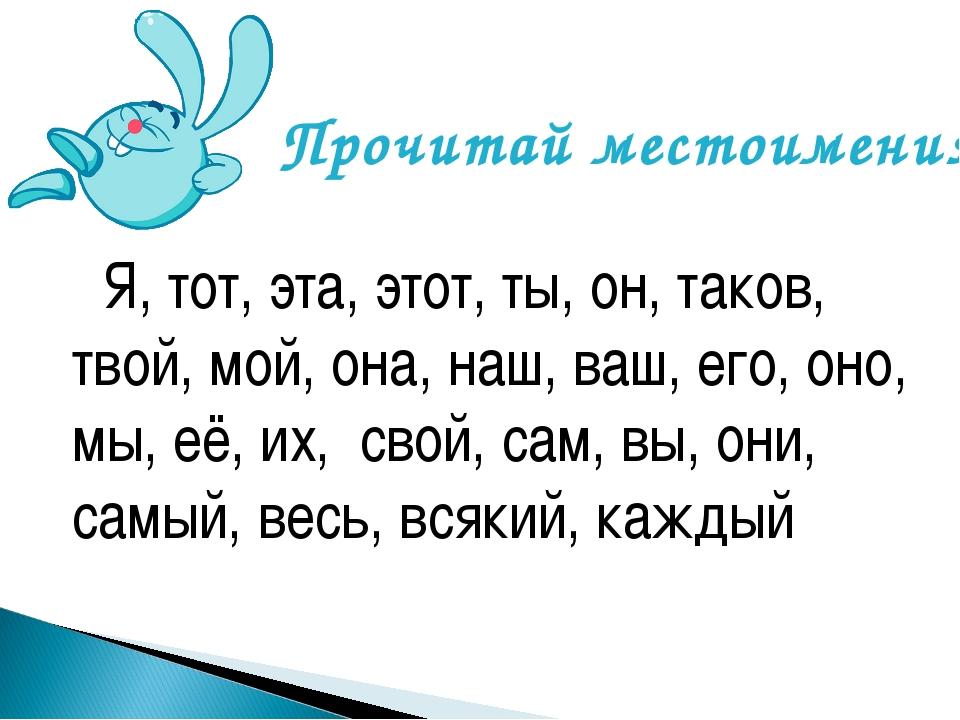 Я, тот, эта, этот, ты, он, таков, твой, мой, она, наш, ваш, его, оно, мы, её...