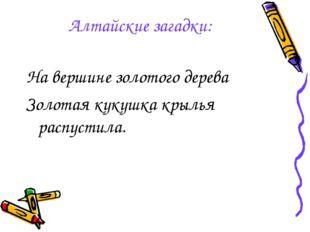 Алтайские загадки: На вершине золотого дерева Золотая кукушка крылья распусти