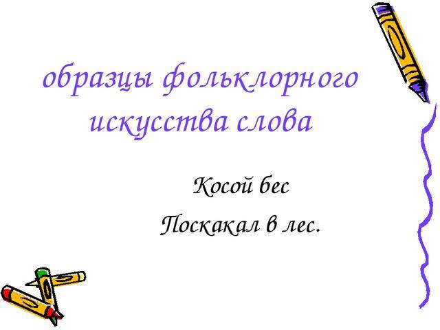 образцы фольклорного искусства слова Косой бес Поскакал в лес.
