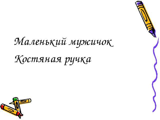 Маленький мужичок Костяная ручка