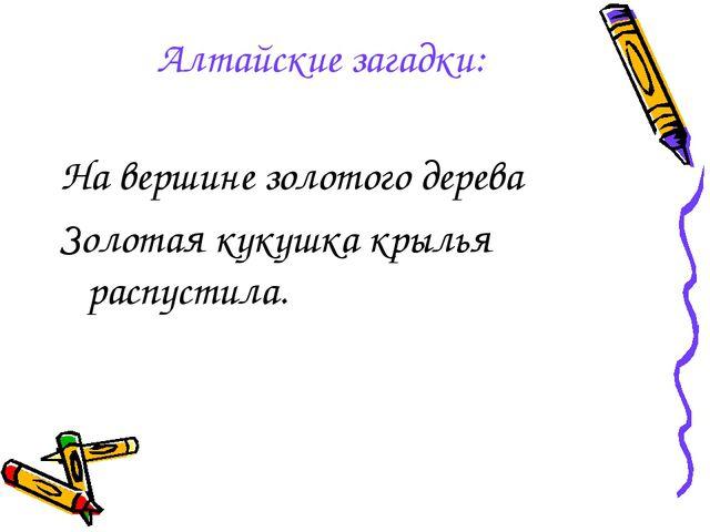 Алтайские загадки: На вершине золотого дерева Золотая кукушка крылья распусти...