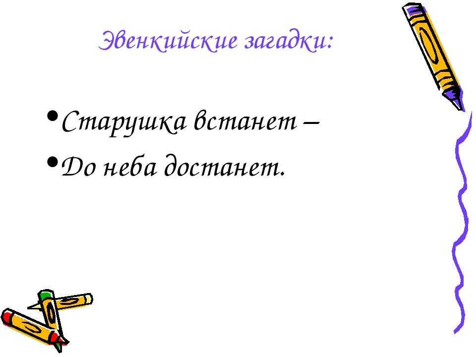 Эвенкийские загадки: Старушка встанет – До неба достанет.