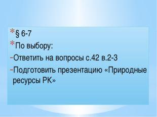 Домашнее задание § 6-7 По выбору: Ответить на вопросы с.42 в.2-3 Подготовить