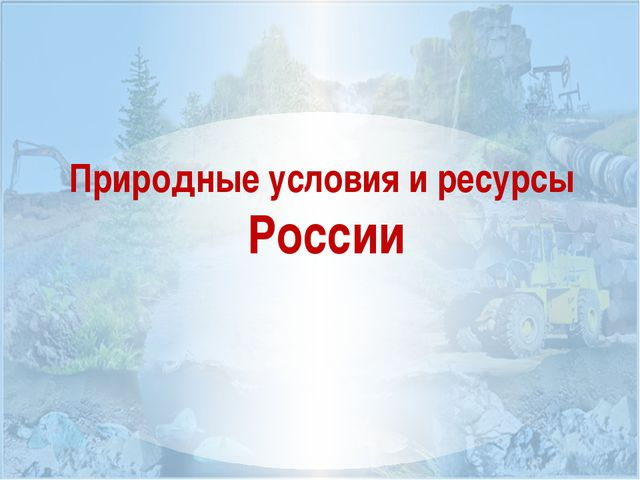 Природные условия и ресурсы России