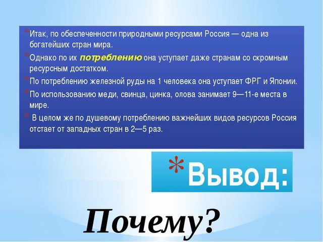 Вывод: Итак, по обеспеченности природными ресурсами Россия — одна из богатейш...
