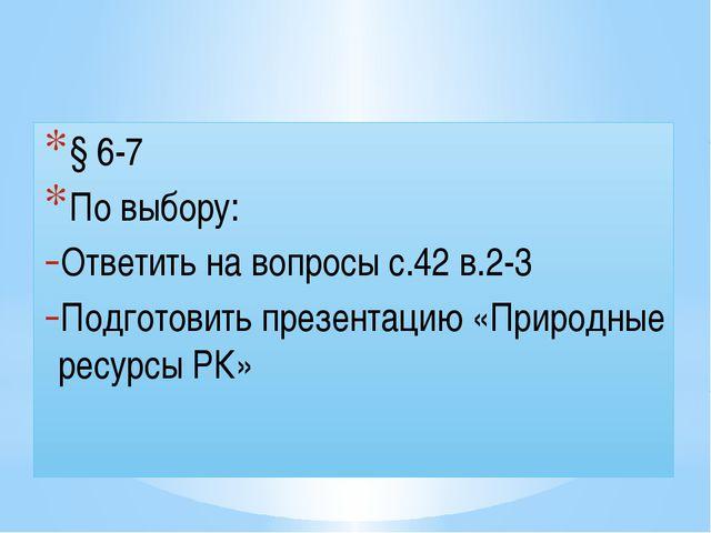 Домашнее задание § 6-7 По выбору: Ответить на вопросы с.42 в.2-3 Подготовить...
