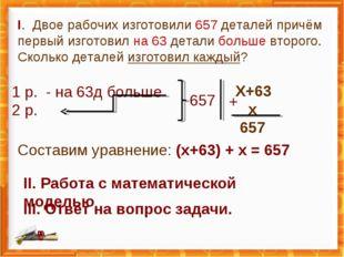 I. Двое рабочих изготовили 657 деталей причём первый изготовил на 63 детали б