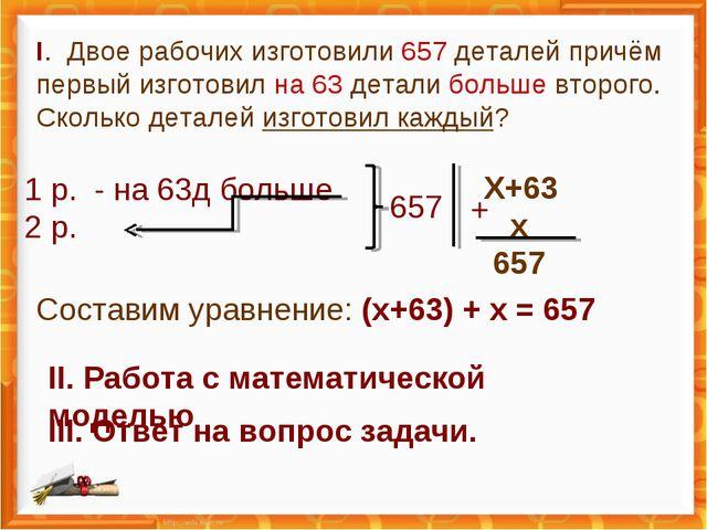 I. Двое рабочих изготовили 657 деталей причём первый изготовил на 63 детали б...