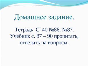Тетрадь С. 40 №86, №87. Учебник с. 87 – 90 прочитать, ответить на вопросы.