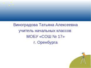 Виноградова Татьяна Алексеевна учитель начальных классов МОБУ «СОШ № 17» г.