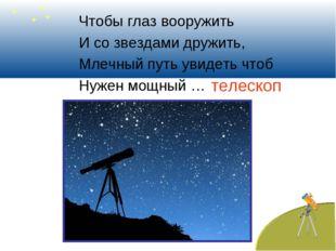 Чтобы глаз вооружить И со звездами дружить, Млечный путь увидеть чтоб Нужен м