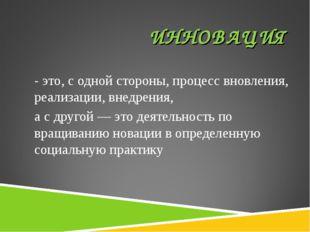 ИННОВАЦИЯ - это, с одной стороны, процесс вновления, реализации, внедрения, а