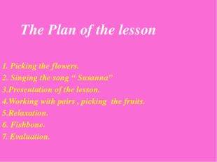 "1. Picking the flowers. 2. Singing the song "" Susanna"" 3.Presentation of the"