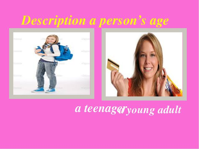 a teenager Description a person's age a young adult {