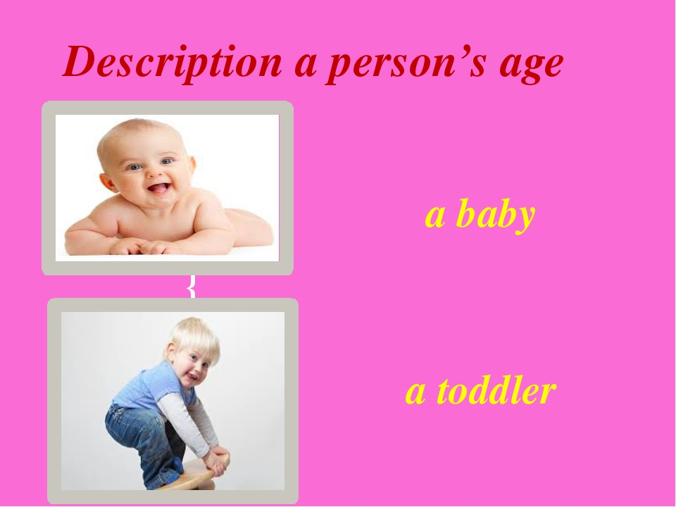 a baby a toddler Description a person's age {