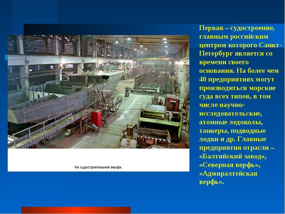 Первая – судостроение, главным российским центром которого Санкт-Петербург яв...