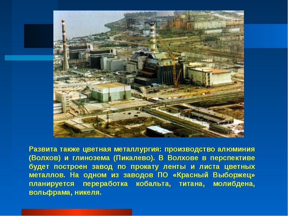 Развита также цветная металлургия: производство алюминия (Волхов) и глинозема...