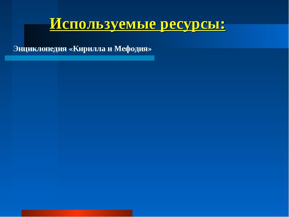 Используемые ресурсы: Энциклопедия «Кирилла и Мефодия»