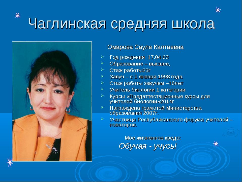 Чаглинская средняя школа Омарова Сауле Калтаевна Год рождения 17.04.63 Образо...