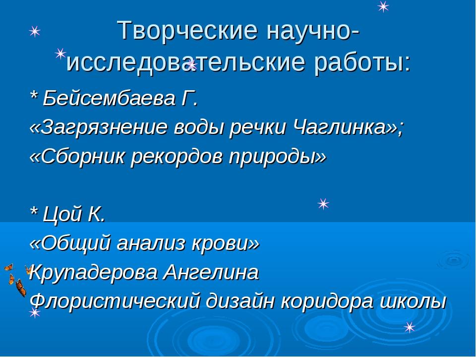 Творческие научно-исследовательские работы: * Бейсембаева Г. «Загрязнение вод...