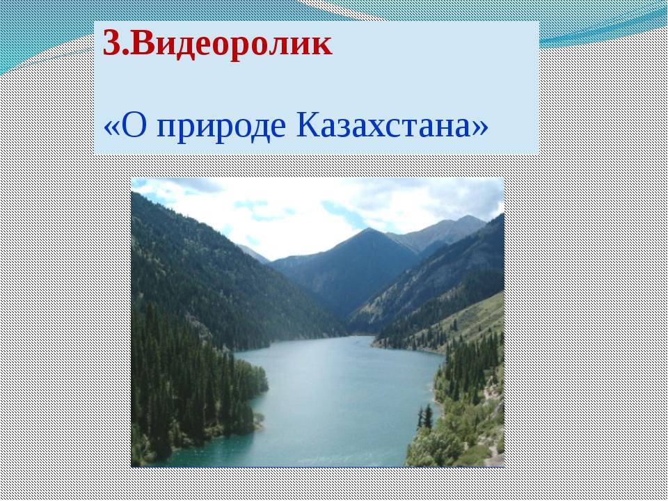 3.Видеоролик «О природе Казахстана»