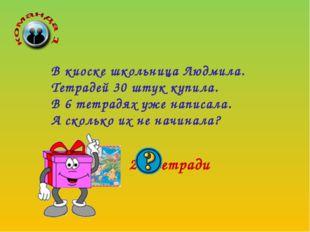 24 тетради В киоске школьница Людмила. Тетрадей 30 штук купила. В 6 тетрадях