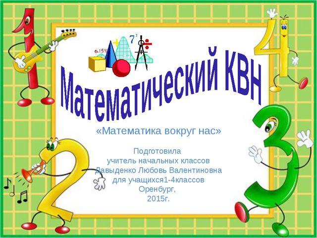 «Математика вокруг нас» Подготовила учитель начальных классов Давыденко Любо...