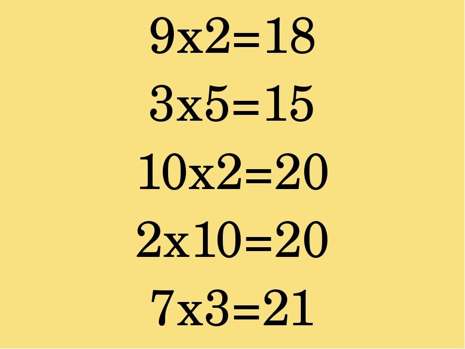 9х2=18 3х5=15 10х2=20 2х10=20 7х3=21