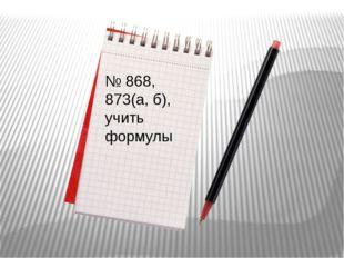 № 868, 873(а, б), учить формулы
