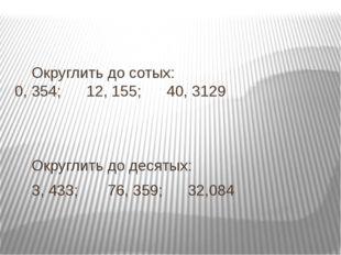 Округлить до сотых: 0, 354; 12, 155; 40, 3129 Округлить до десятых: 3,