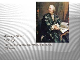 П= 3,141592653589793238462643... (24 знака). Леонард Эйлер 1736 год