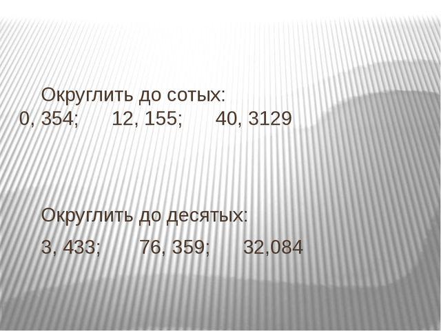 Округлить до сотых: 0, 354; 12, 155; 40, 3129 Округлить до десятых: 3,...