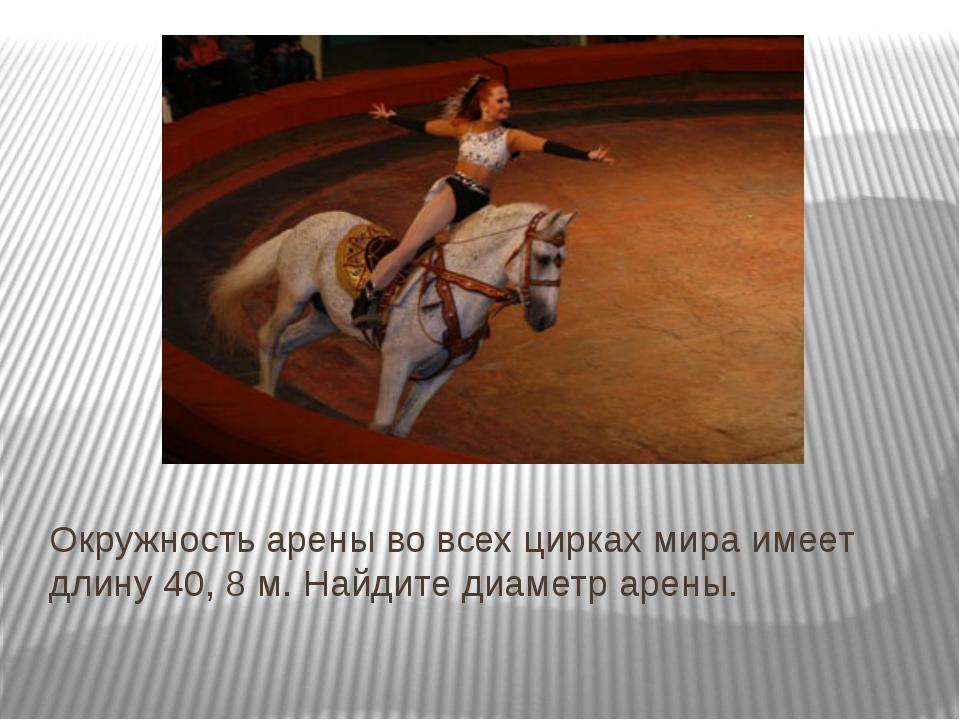 Окружность арены во всех цирках мира имеет длину 40, 8 м. Найдите диаметр аре...