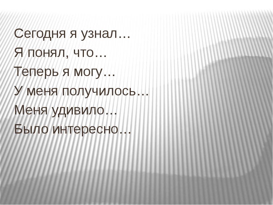 Сегодня я узнал… Я понял, что… Теперь я могу… У меня получилось… Меня удивил...
