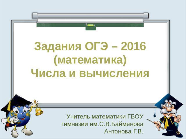 Задания ОГЭ – 2016 (математика) Числа и вычисления Учитель математики ГБОУ ги...