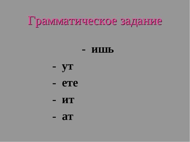 Грамматическое задание - ишь - ут - ете - ит - ат