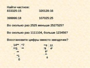 Найти частное: 833325:15 320128:16 399996:18 107025:25 Во сколько раз 2525 ме
