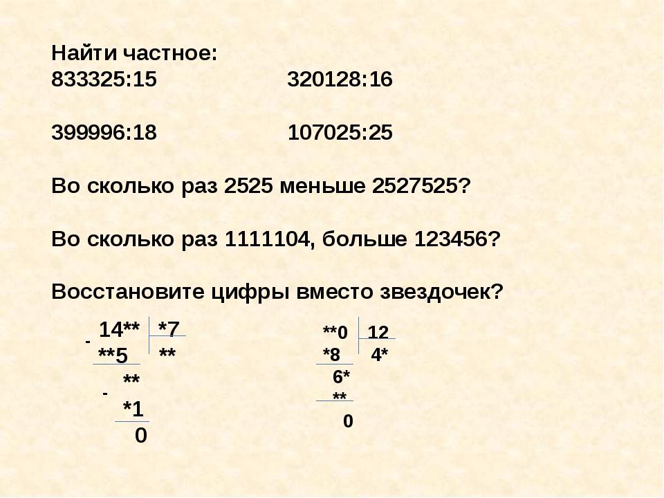 Найти частное: 833325:15 320128:16 399996:18 107025:25 Во сколько раз 2525 ме...