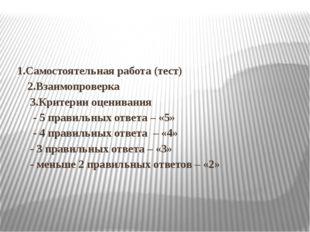 1.Самостоятельная работа (тест) 2.Взаимопроверка 3.Критерии оценивания - 5 п
