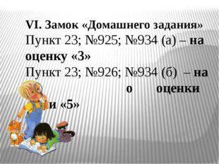 VI. Замок «Домашнего задания» Пункт 23; №925; №934 (а) – на оценку «3» Пункт